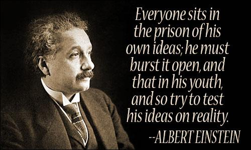 "[Image] ""everyone sits in the prison of his own ideas; he must burst it open, and that in his youth, and so try to test his ideas on reality"" -albert einstein"
