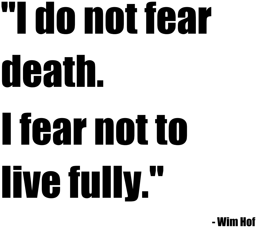 "[Image]""i do not fear death, i fear not to live fully""- wim hof"
