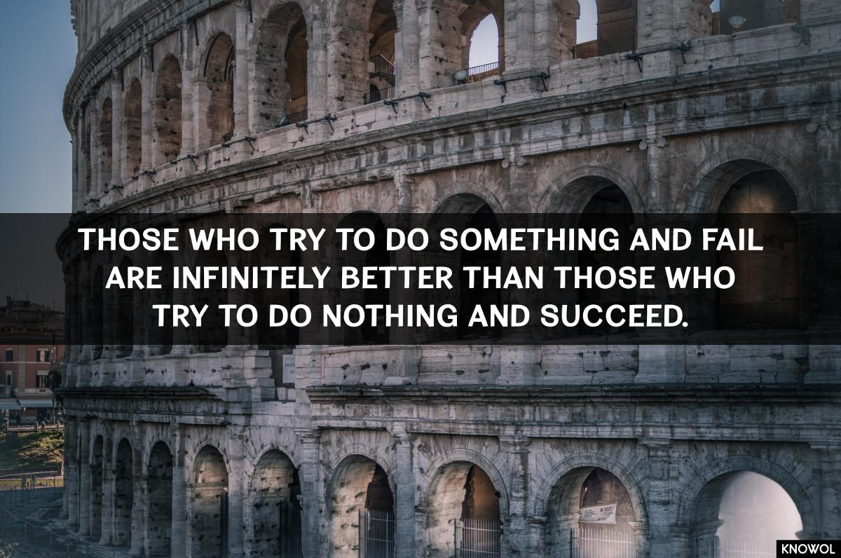 "[Image] ""Those who try to do something and fail are infinitely better than those who try to do nothing and succeed."""