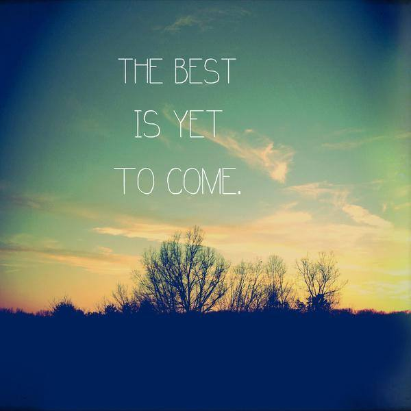 [Image] The best is yet to come.