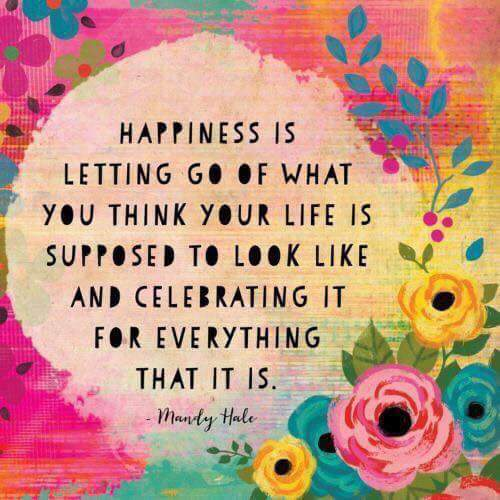 [Image] Happiness Is letting go of what you think your life is supposed to look like and celebrating it for everything That it is.