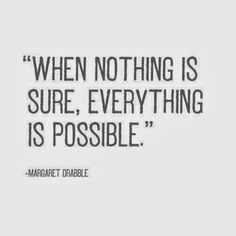 [Image] When nothing is sure, everything is possible.