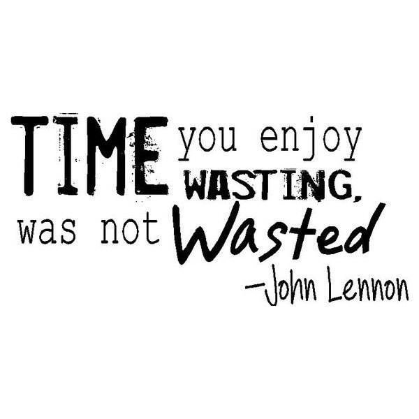 Time you enjoy wasting was not wasted – John Lennon