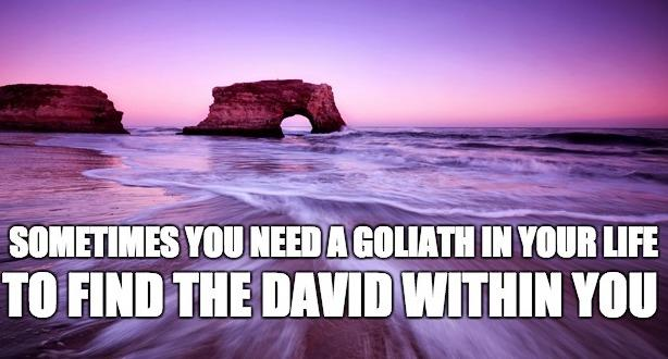 [image] sometimes you need a goliath in your life to find the david within you. -unknown