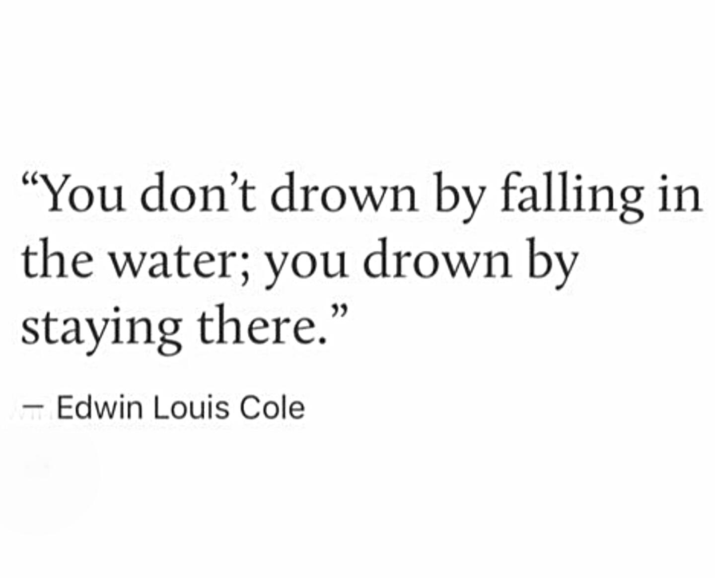 You don't drown by falling in the water; you drown by staying there.  – Edwin Louis Cole