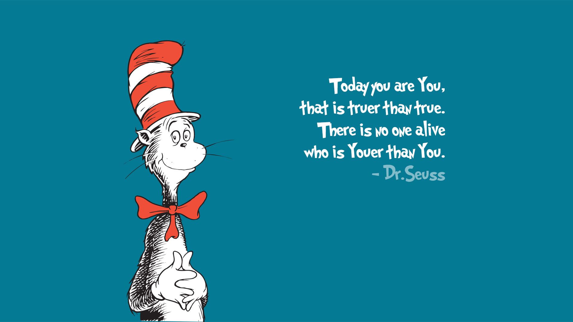 Today you are you, that is truer than true.  There is no one alive who is youer than you.  – Dr. Seuss
