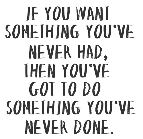 [Image] If you Want Something you've never had, then you've got to do something you've never done