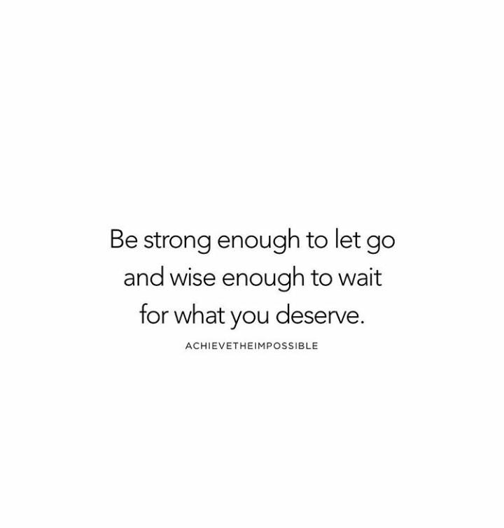 Be strong enough to let go and wise enough to wait for what you deserve.