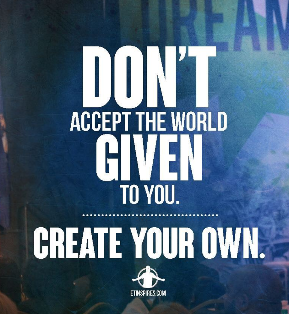 [image] don't accept the world given to you. Create your own. -Eric Thomas