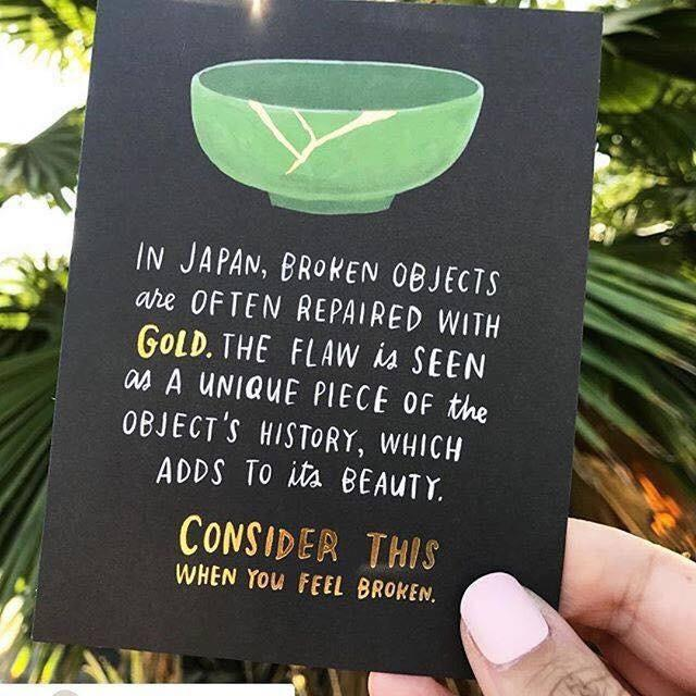 In japan, broken objects are often repaired with gold.  The flow is seen as a unique piece of the objects history, which adds to it's beauty.  Consider this when you feel broken.