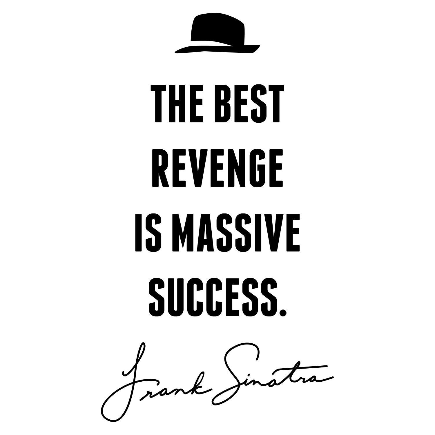 [Image] The best revenge is massive success. -Frank Sinatra