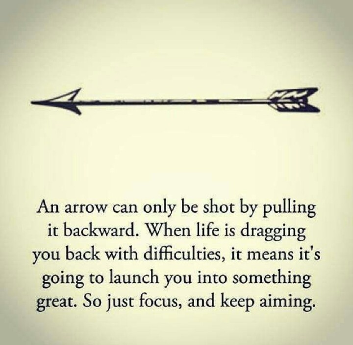 An arrow can only be shot by pulling it backward.  When life is dragging you back with difficulties, it means it's going to launch you into something great.  So just focus and keep aiming.