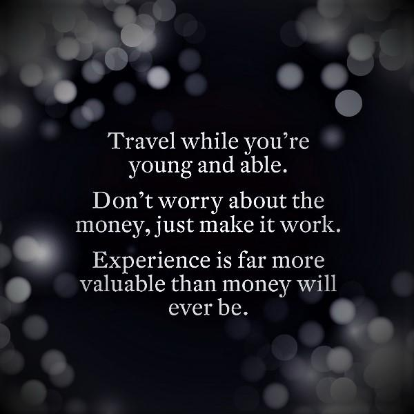 [IMAGE] Travel while you're young and able. Don't worry about the money, just make it work. Experience is far more valuable than money will every be.