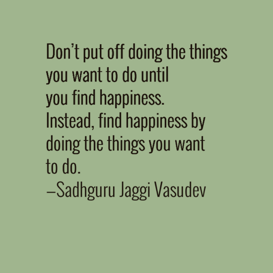 [Image] Don't put off doing what you want to do until you find happiness. Instead …