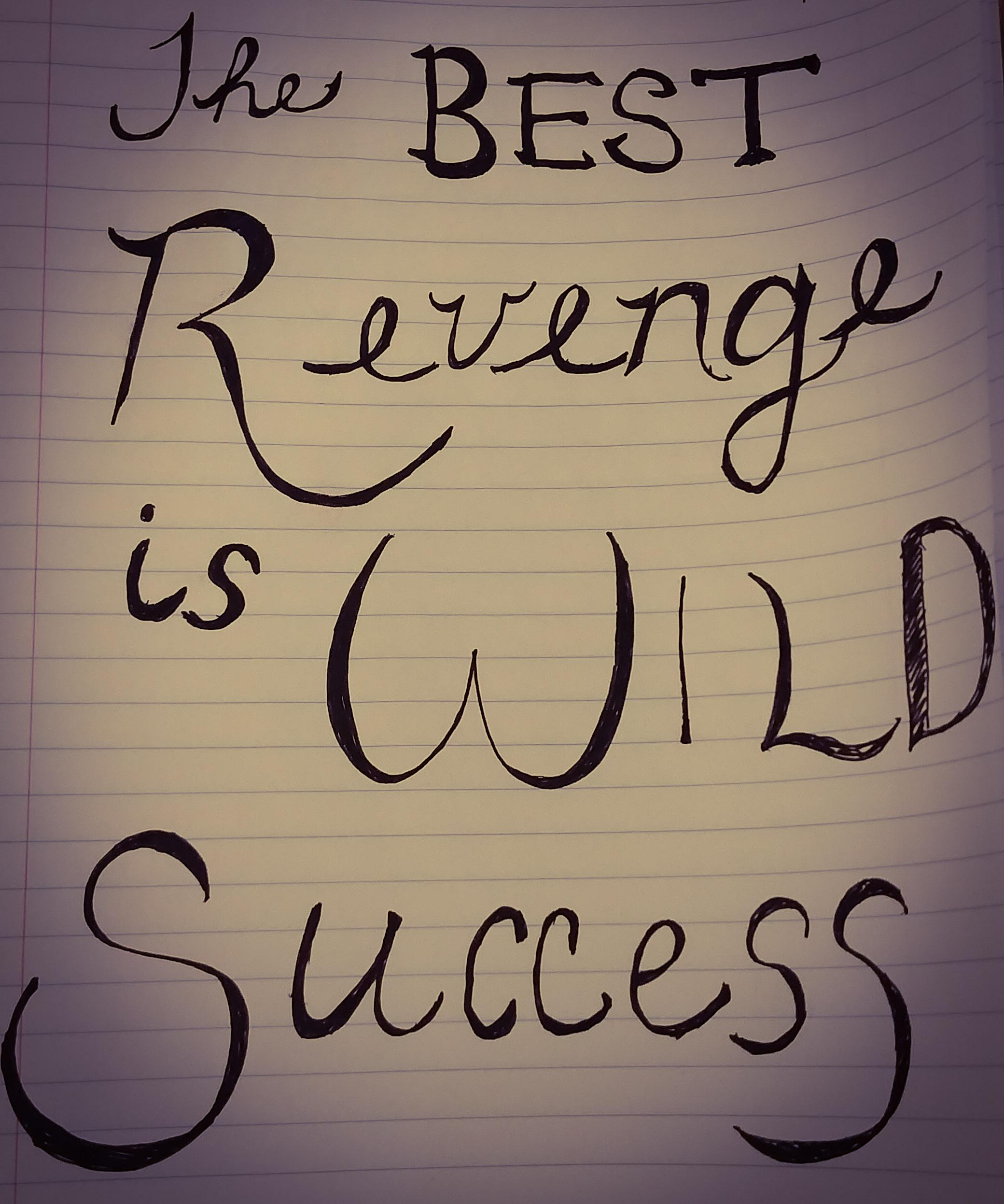 The best revenge is wild success