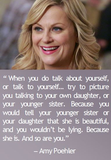 When you do talk about yourself or talk to yourself, try to picture you talking to your own daughter, or your younger sister – Amy poehler