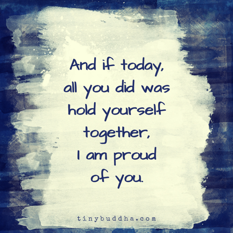 And if today all you did was hold yourself together I am proud of you.