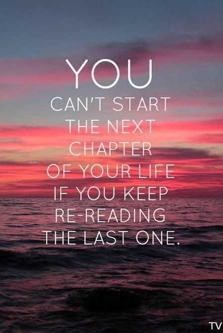 You can't start the next chapter of your life if you keep re-eading the last one.