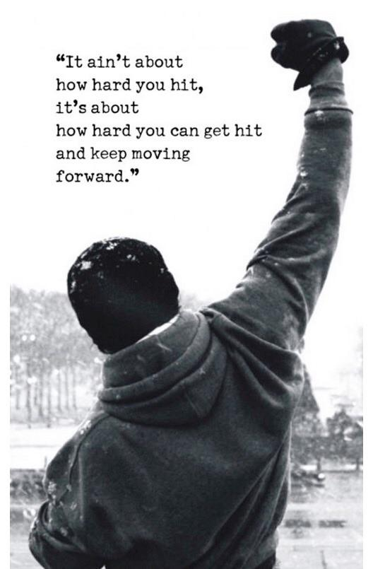 It ain't about how hard you hit, it's about how hard you can get hit and keep moving forward.