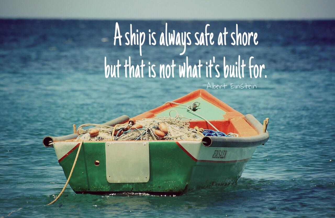 A ship is always safe at shore but that is not what it's built for.  – Albert Einstein