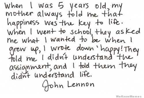 "When I was 5 years old, my mother always told me that happiness was the key to life.  When I went to school, they asked me what I wanted to be when I grew up, I wrote down ""happy!  They told me I didn't understand the assignment and I told them they didn't understand life.  – John Lennon"