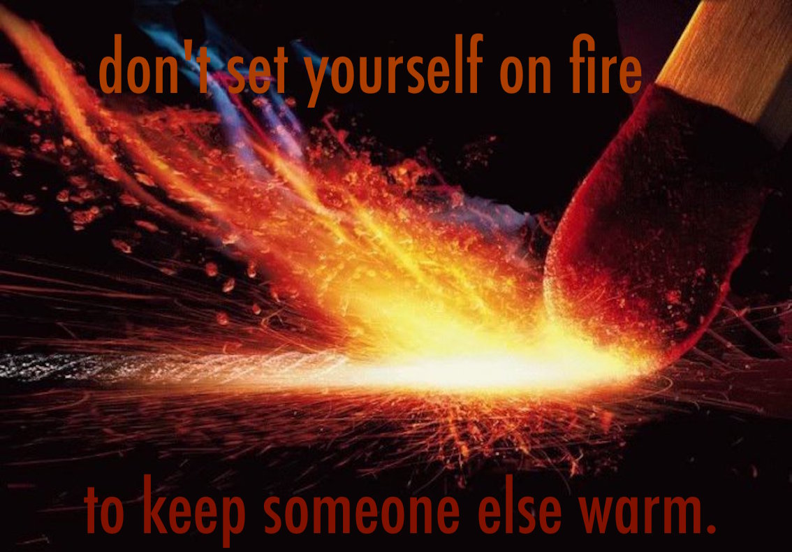 Don't set yourself on fire to keep someone else warm