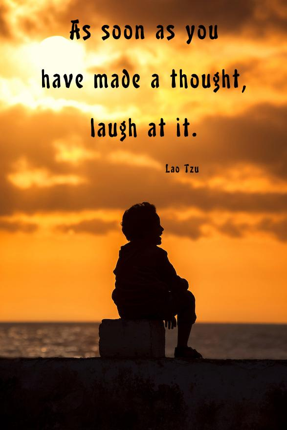 As soon as you have made a thought, laugh at it. – Lao Tzu