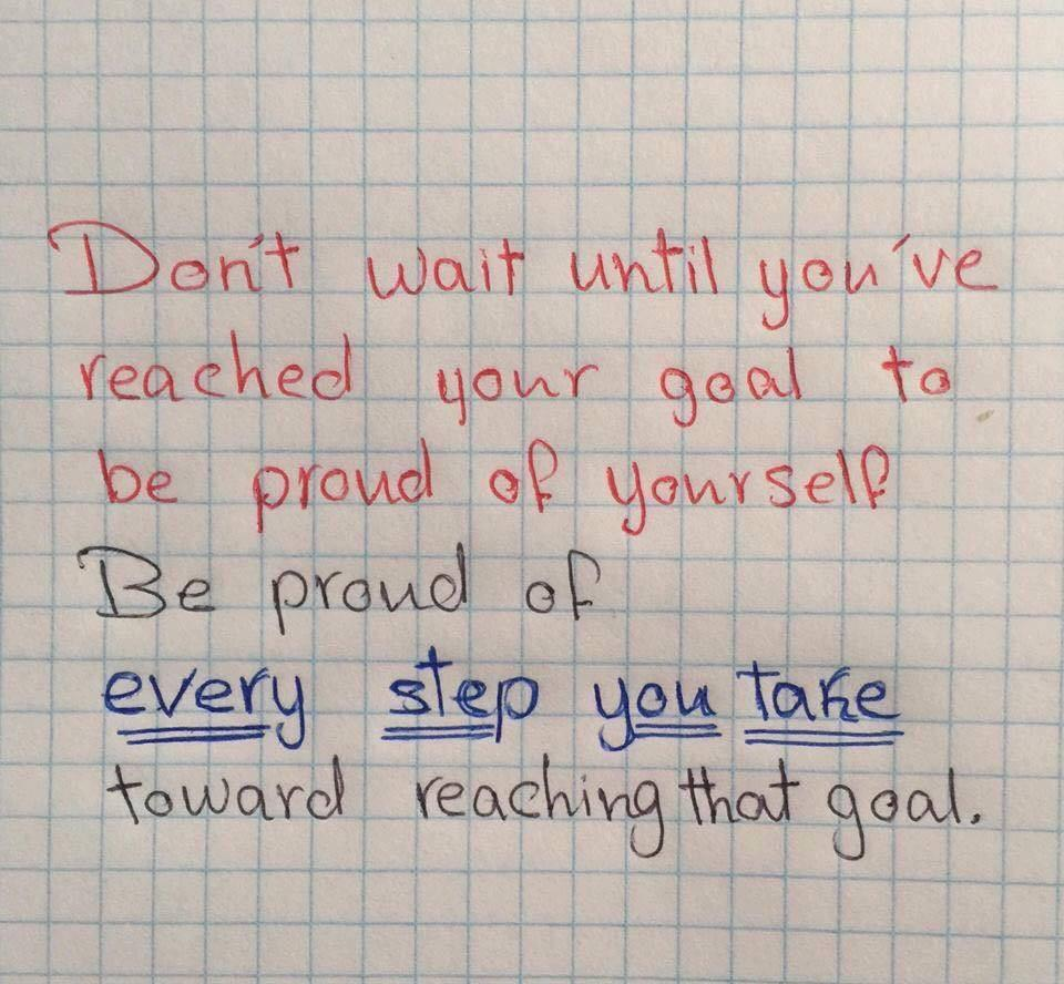Don't wait until you've reached your goal to be proud of yourself.  Be proud of every step you take toward reaching that goal.