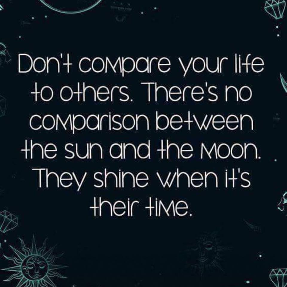 Don't compare your life to others.  There's no comparison between the sun and the moon.  They shine when it's their time.