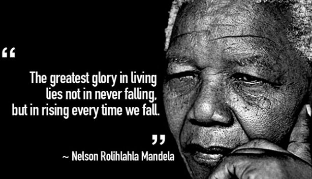 The greatest glory in living lies not in never falling but in rising every time we fall.  – Nelson Mandela
