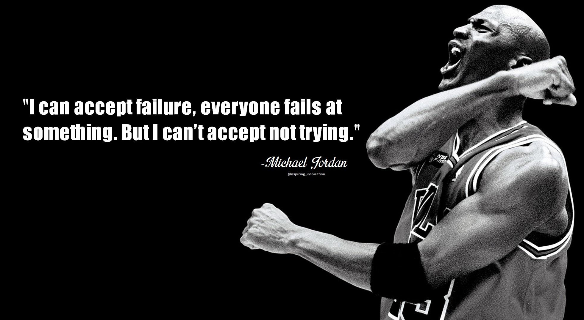 I can accept failure, everyone fails at something.  But I can't accept not trying. – Michael Jordan