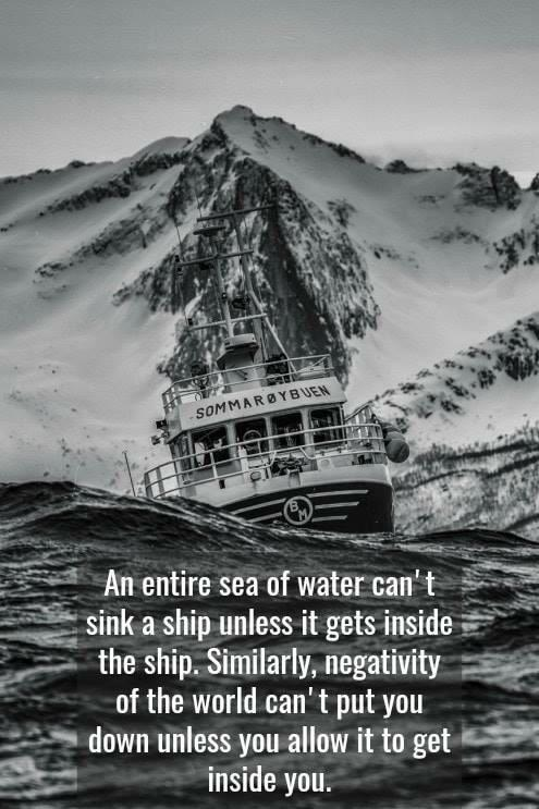 An entire sea of water can't sink a ship unless it gets inside the ship.  Similarly, negativity of the world can't put you down unless you allow it to get inside you