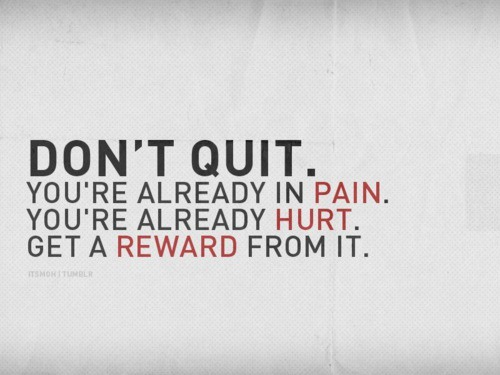 Don't Quit.  You're already in pain.  You're already hurt.  Get a reward from it.