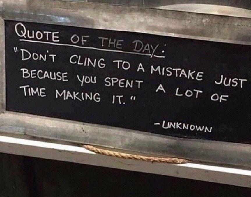 Don't cling to a mistake just because you spent a lot of time making it