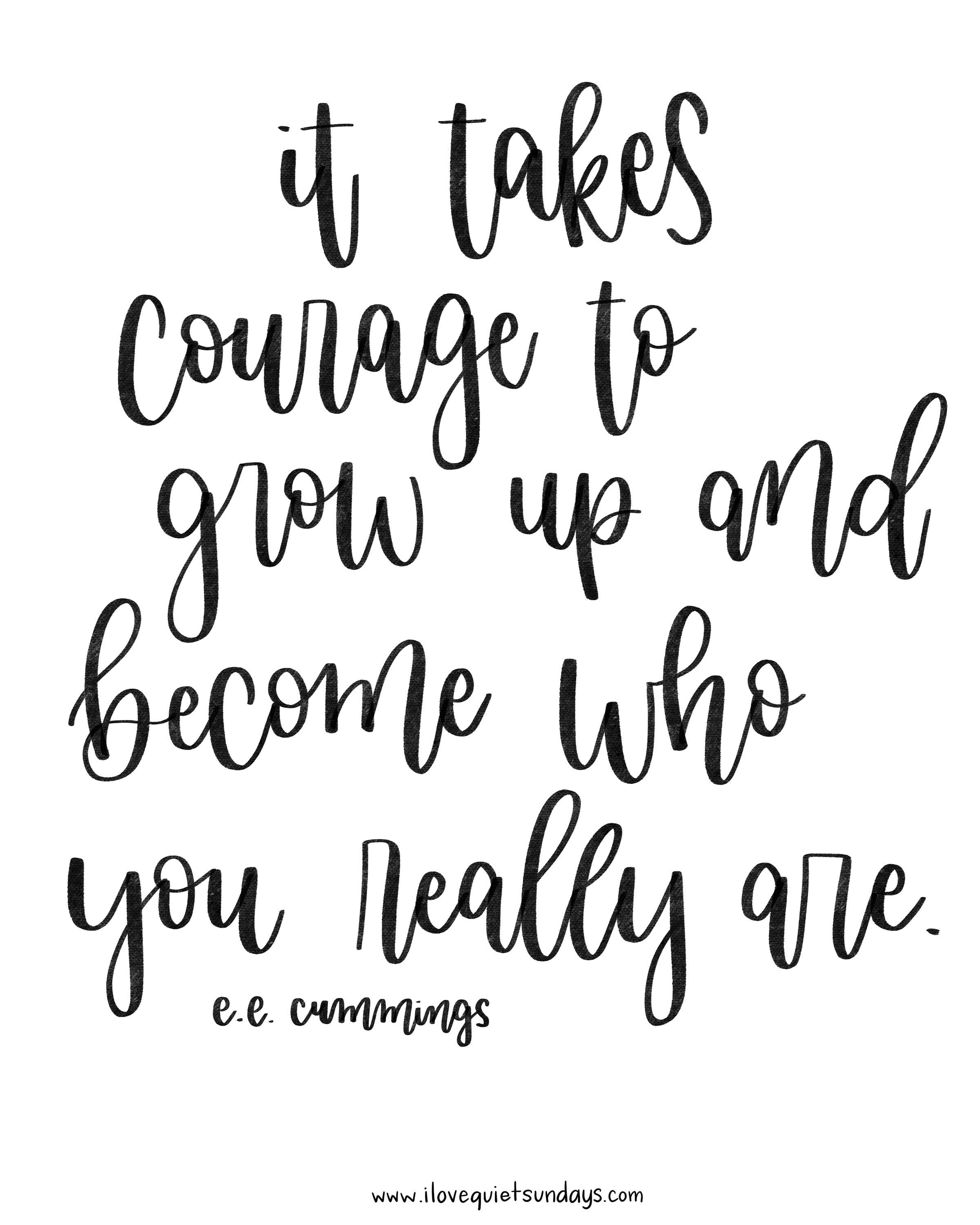 It takes courage to grow up and become who you really are.  – e.e. cummings