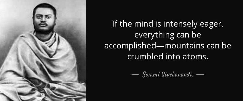 If the mind is intensely eager, everything can be accomplished.  Mountains can be crumbled into atoms.  – Swami Vivekananada