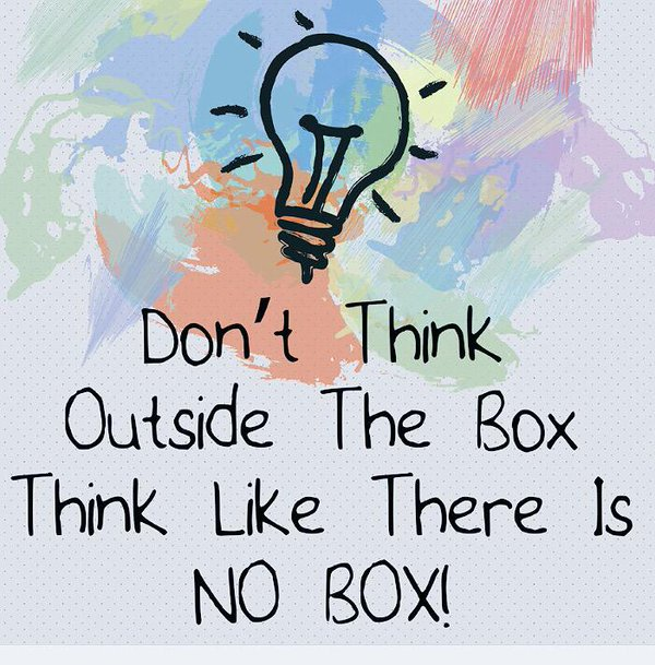 Don't think outside the Box, think like there is no Box!