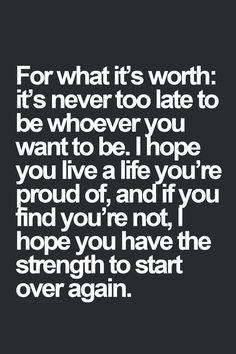 For what it's worth:  it's never too late to be whoever you want to be.  I hope you live a life you're proud of, and if you find you're not, I hope you have the strength to start over again.