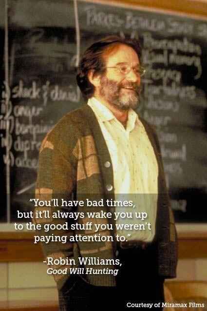 You'll have bad times, but it'll always wake you up to the good stuff you weren't paying attention to.  – Robin Williams