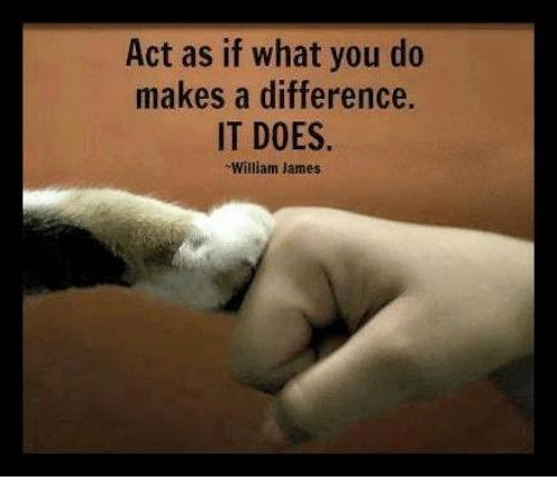 Act as if what you do makes a difference. It does. – William James