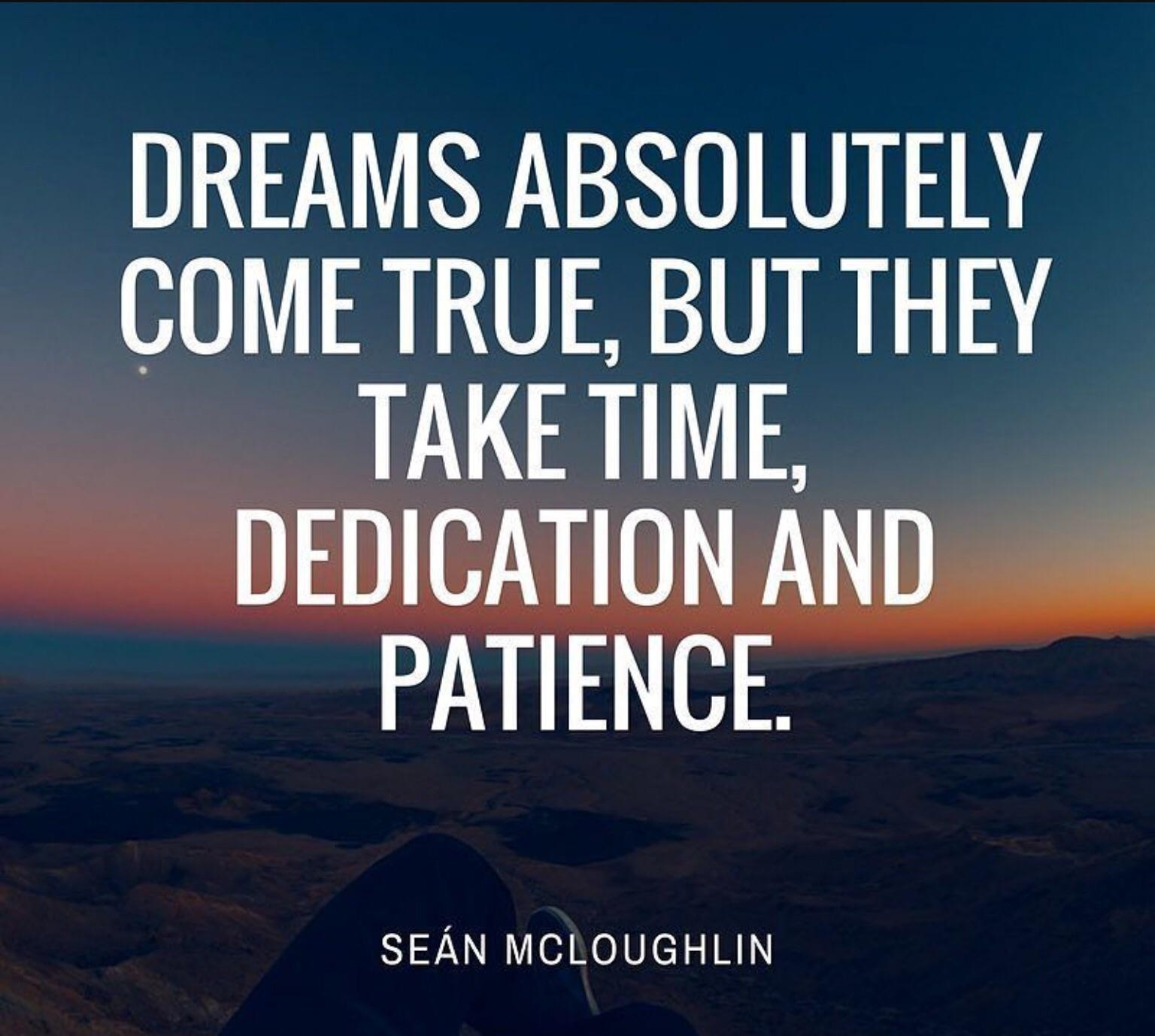 Dreams absolutely come true, but they take time, dedication and patience. – Sean Mcloughlin