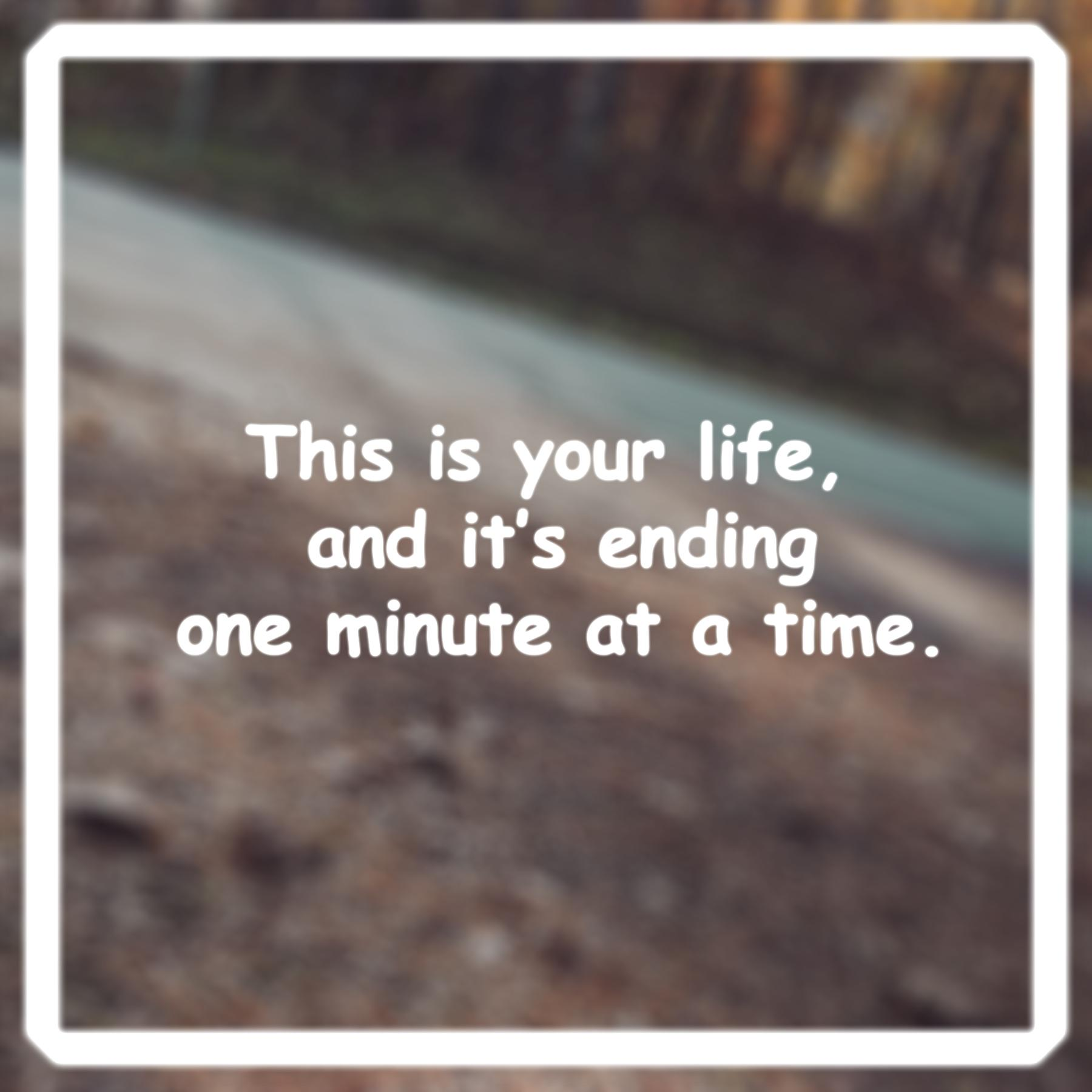 [Image] Take every minute in your life as it was your last.