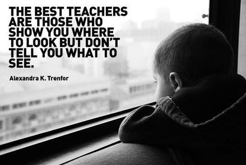 [Image] The Best Teachers Are Those Who Show You Where To Look But Don't Tell You What To See