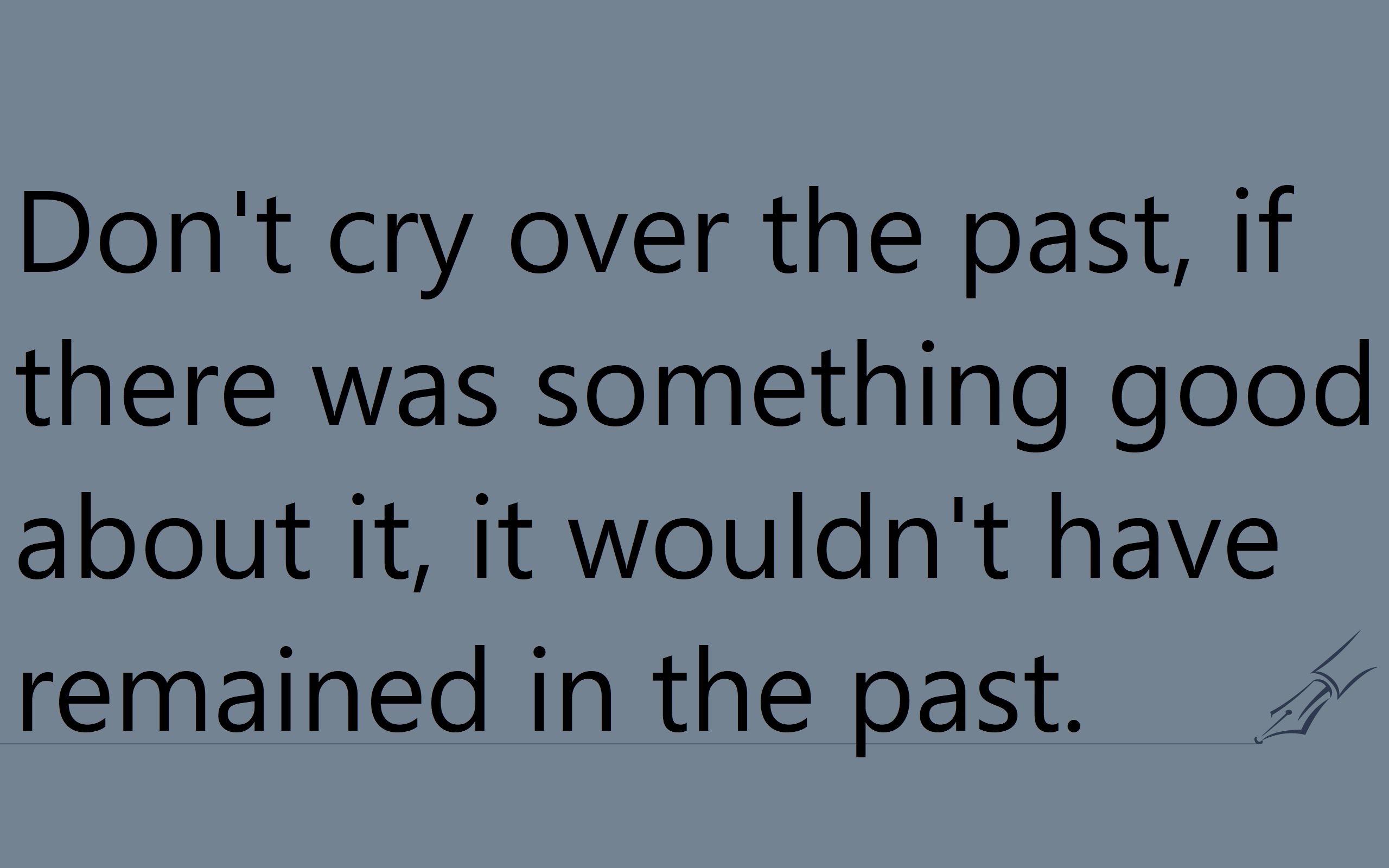 "[IMAGE] ""Don't cry over the past, if there was something good about it, it wouldn't have remained in the past"" [OC]"