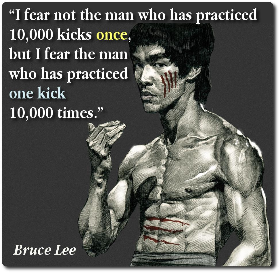 "[Image] ""I fear not the man who has practiced 10,000 kicks once but i fear the man who has practiced one kick 10,000 times."""
