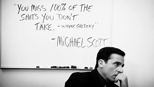 "[Image] ""You miss 100% of the shots you don't take"" -Wayne Gretzky"" -Michael Scott"