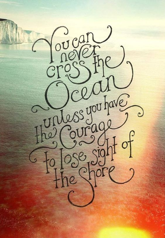 """You can never cross the ocean unless you have the courage to lose sight of the shore"" [Image]"