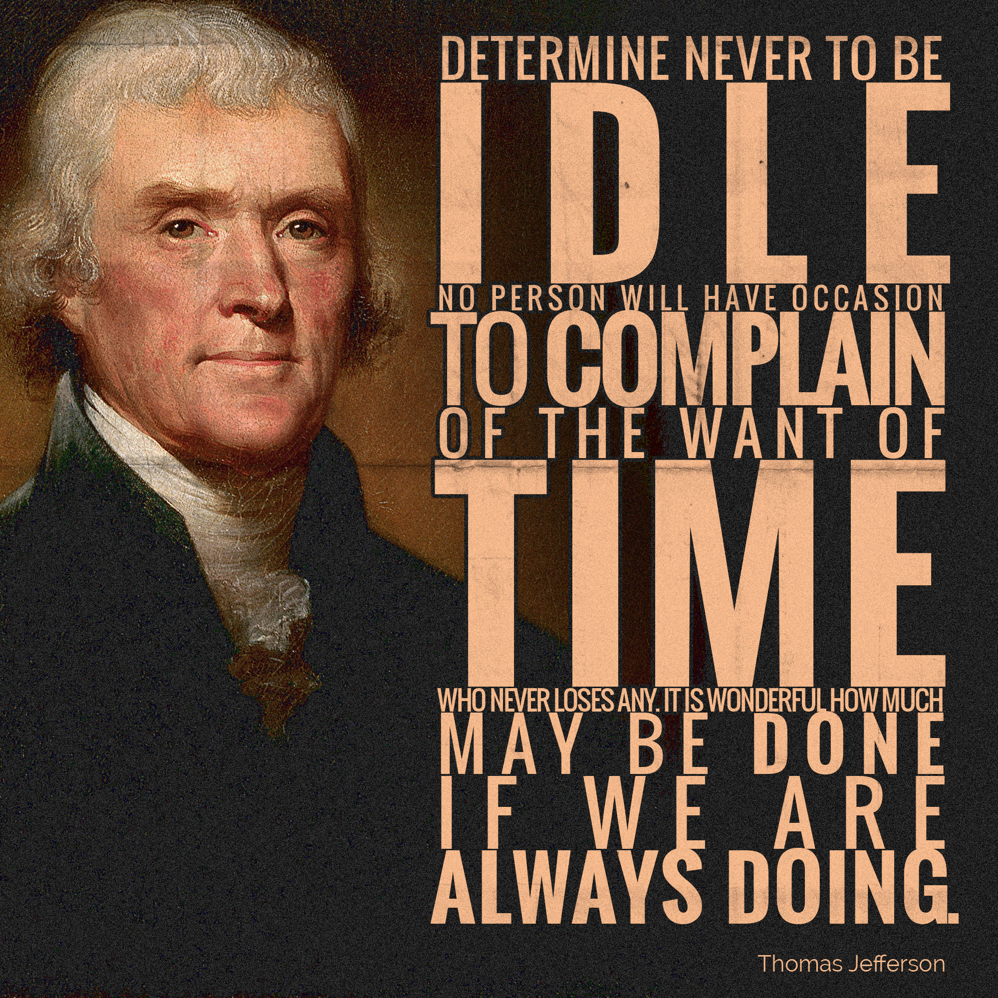 [Image] Determine never to be idle. No person will have occasion to complain of the want of time who never loses any. It is wonderful how much may be done if we are always doing.