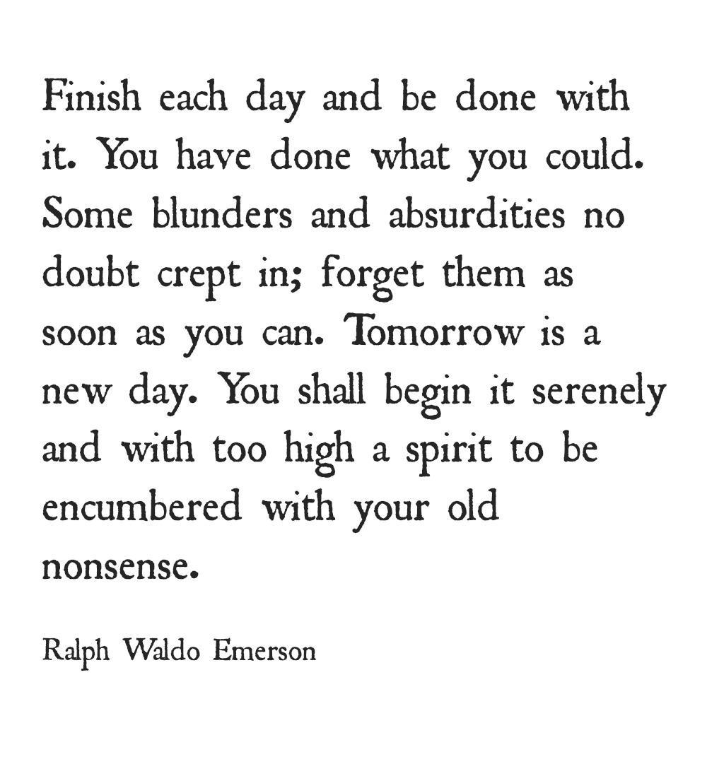 Finish each day and be done With it. You have done what you could. Some blunders and absurdities no doubt crept in; forget them as soon as you can. Tomorrow is a new day. You shall begin it serenely and with too high a spirit to be encumbered with your old nonsense. Ralph https://inspirational.ly