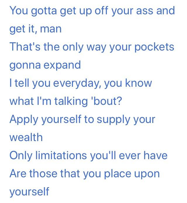 You gotta get up off your ass and get it, man That's the only way your pockets gonna expand I tell you everyday, you know what I'm talking 'bout? Apply yourself to supply your wealth Only limitations you'll ever have Are those that you place https://inspirational.ly